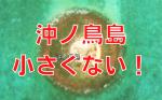 沖ノ鳥島は小さくない!